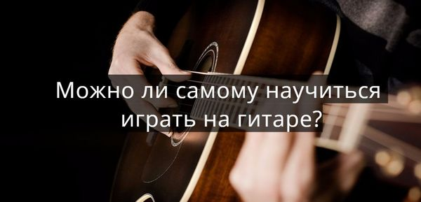 Можно ли самому научиться играть на гитаре